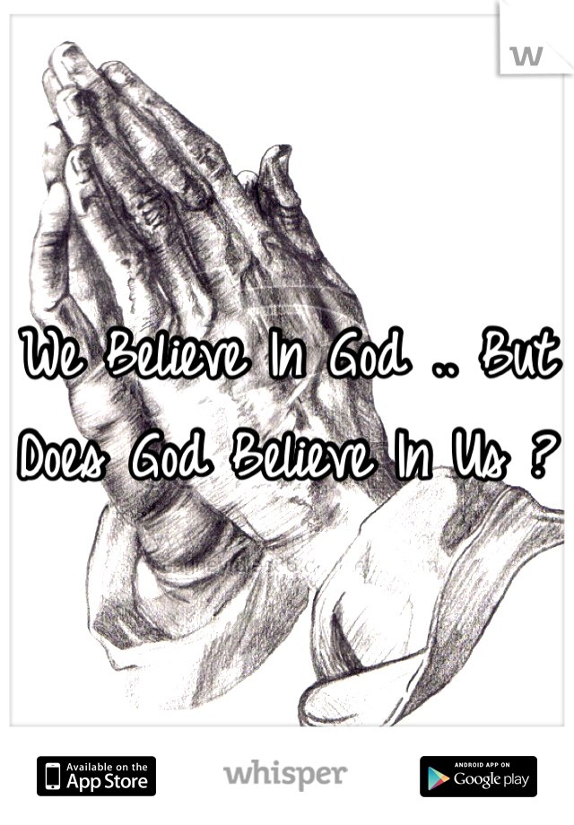 We Believe In God .. But Does God Believe In Us ?