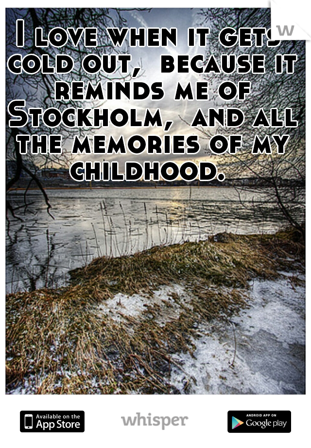 I love when it gets cold out,  because it reminds me of Stockholm,  and all the memories of my childhood.