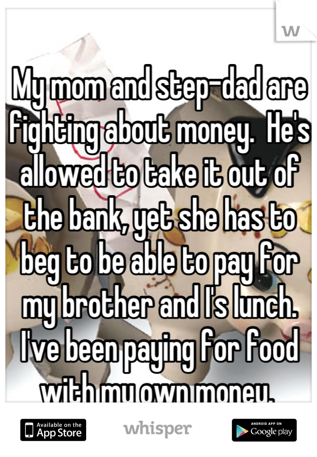 My mom and step-dad are fighting about money.  He's allowed to take it out of the bank, yet she has to beg to be able to pay for my brother and I's lunch. I've been paying for food with my own money.