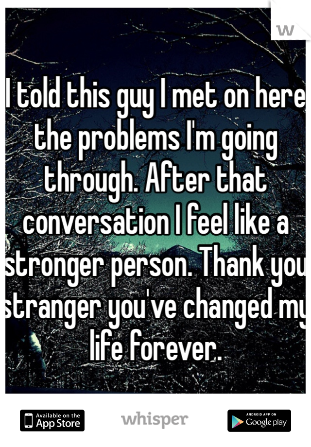 I told this guy I met on here the problems I'm going through. After that conversation I feel like a stronger person. Thank you stranger you've changed my life forever.