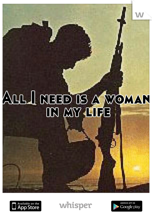 All I need is a woman in my life