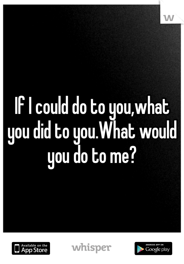 If I could do to you,what you did to you.What would you do to me?