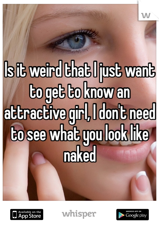 Is it weird that I just want to get to know an attractive girl, I don't need to see what you look like naked