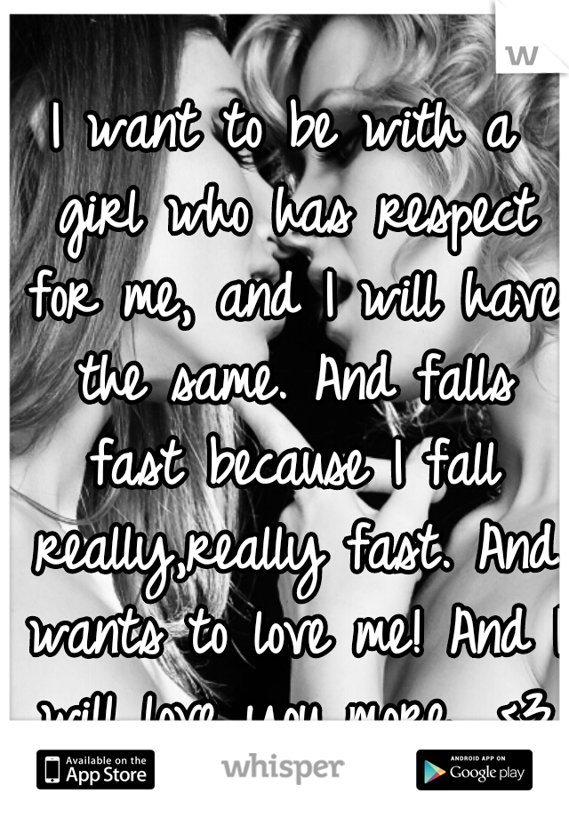 I want to be with a girl who has respect for me, and I will have the same. And falls fast because I fall really,really fast. And wants to love me! And I will love you more.. <3