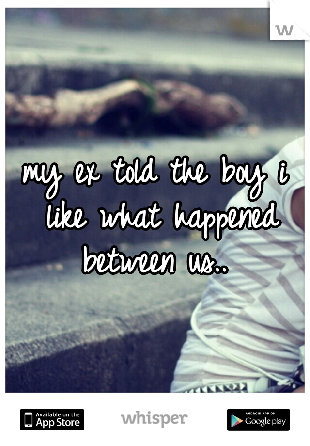 my ex told the boy i like what happened between us..