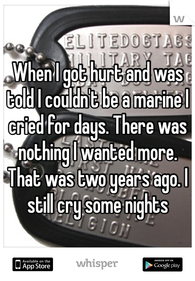 When I got hurt and was told I couldn't be a marine I cried for days. There was nothing I wanted more. That was two years ago. I still cry some nights