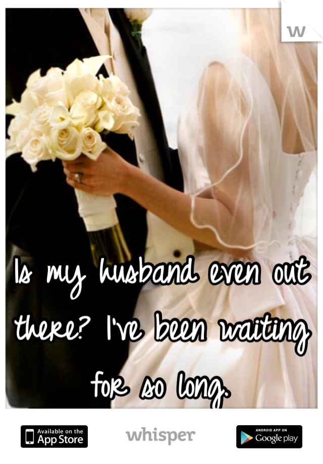 Is my husband even out there? I've been waiting for so long.