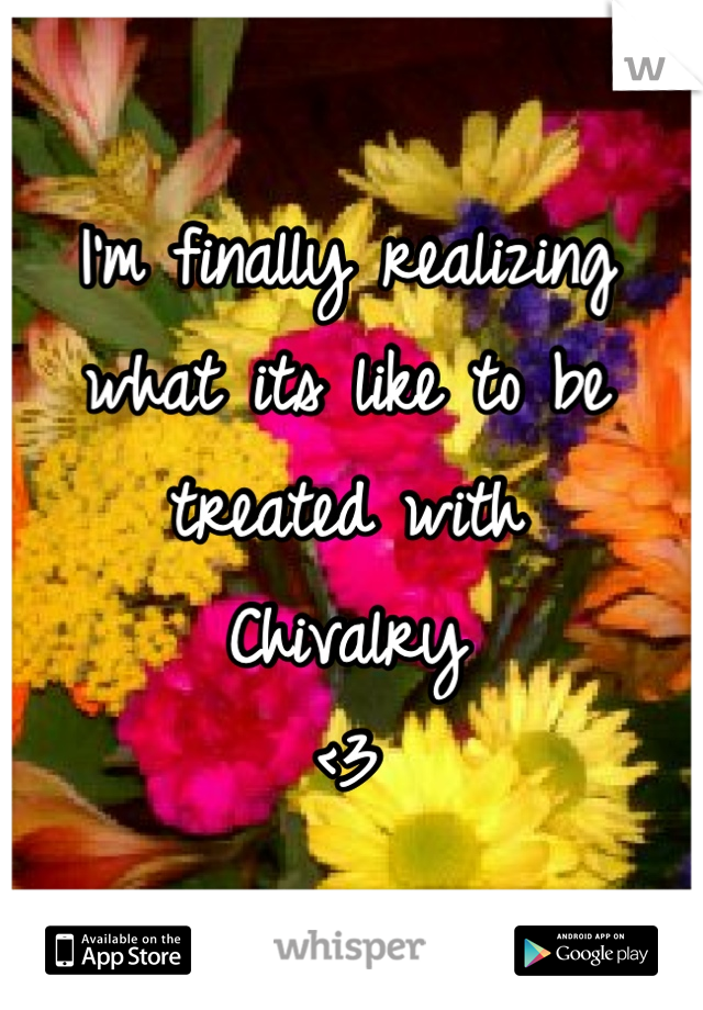 I'm finally realizing what its like to be  treated with  Chivalry  <3