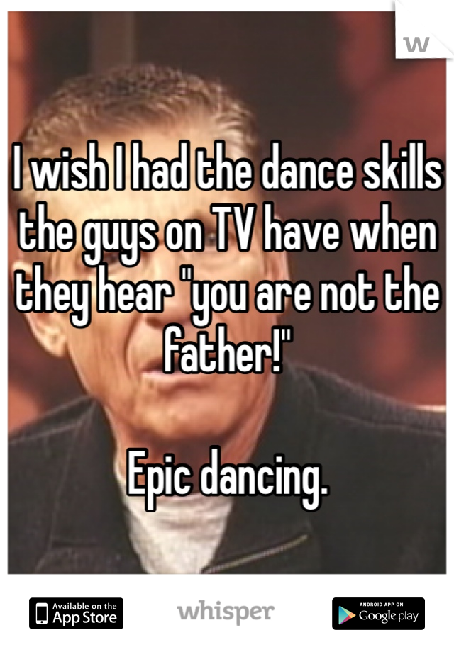 """I wish I had the dance skills the guys on TV have when they hear """"you are not the father!""""   Epic dancing."""