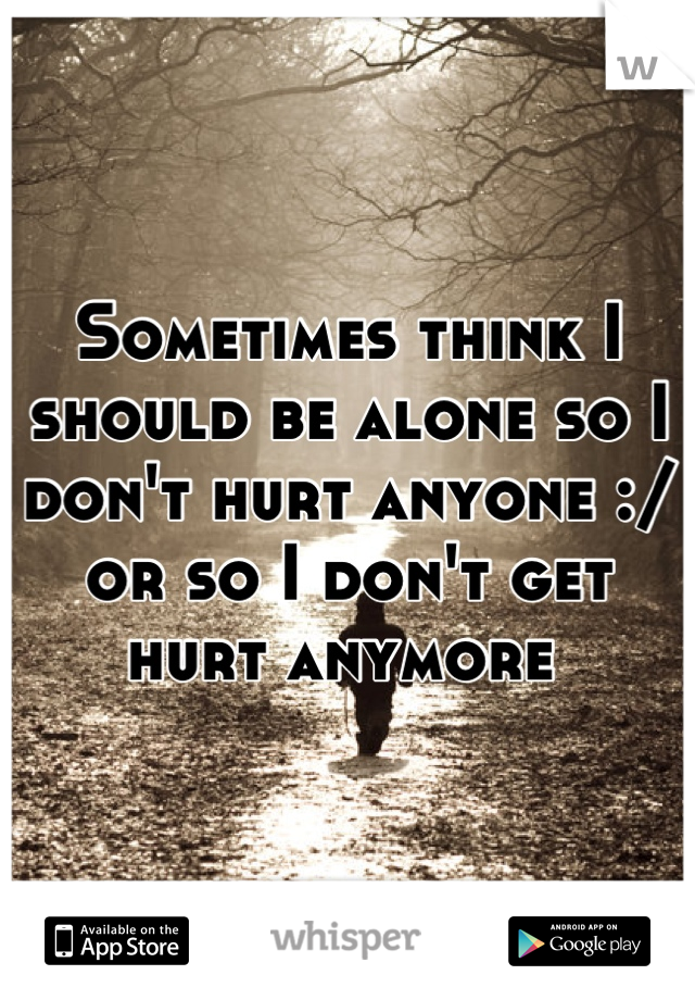Sometimes think I should be alone so I don't hurt anyone :/ or so I don't get hurt anymore