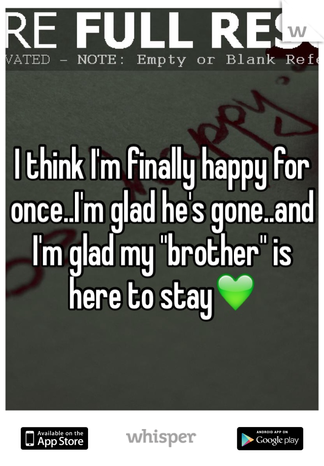 "I think I'm finally happy for once..I'm glad he's gone..and I'm glad my ""brother"" is here to stay💚"