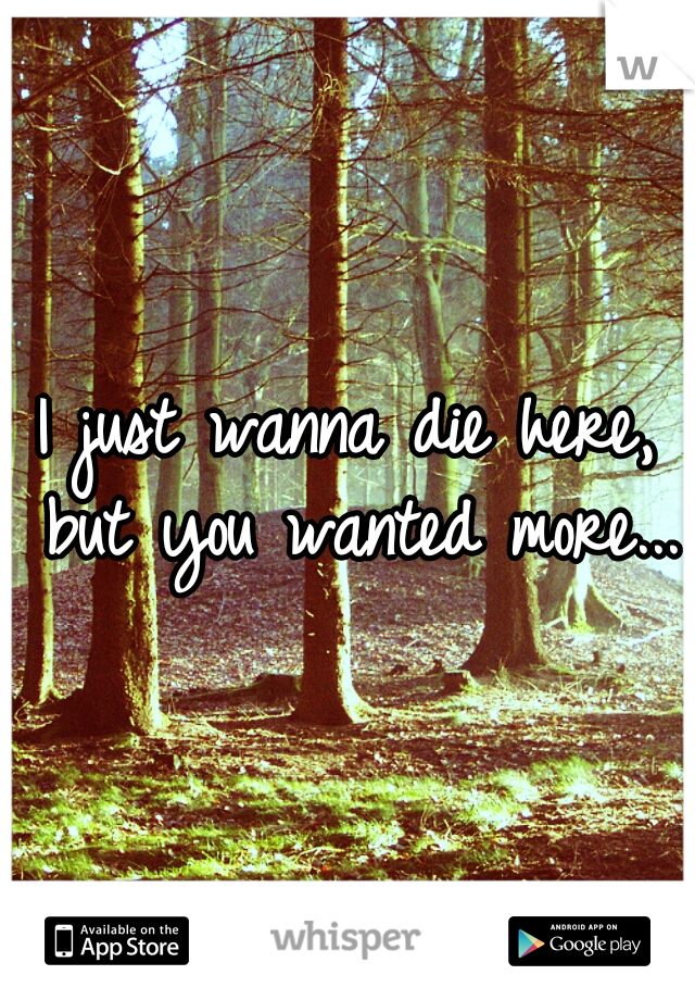 I just wanna die here, but you wanted more...