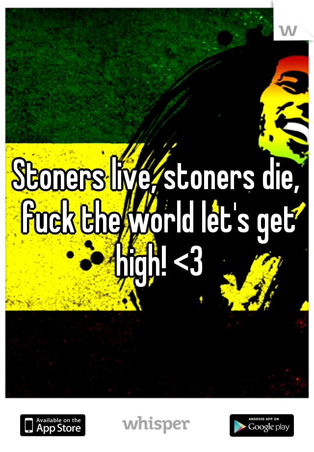 Stoners live, stoners die, fuck the world let's get high! <3