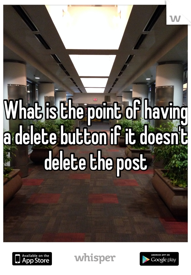 What is the point of having a delete button if it doesn't delete the post
