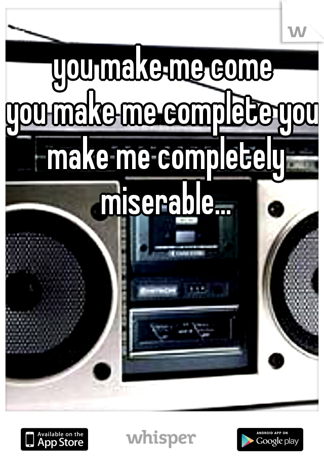 you make me come you make me complete you make me completely miserable...