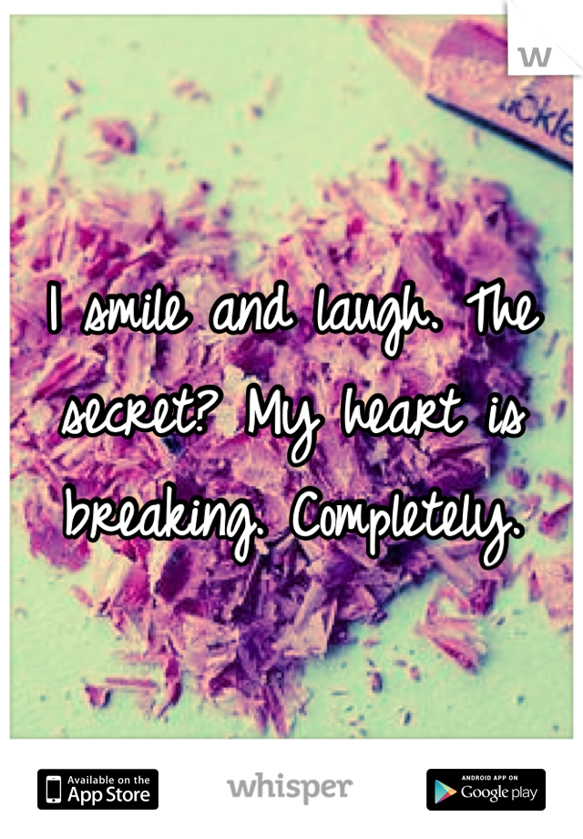 I smile and laugh. The secret? My heart is breaking. Completely.