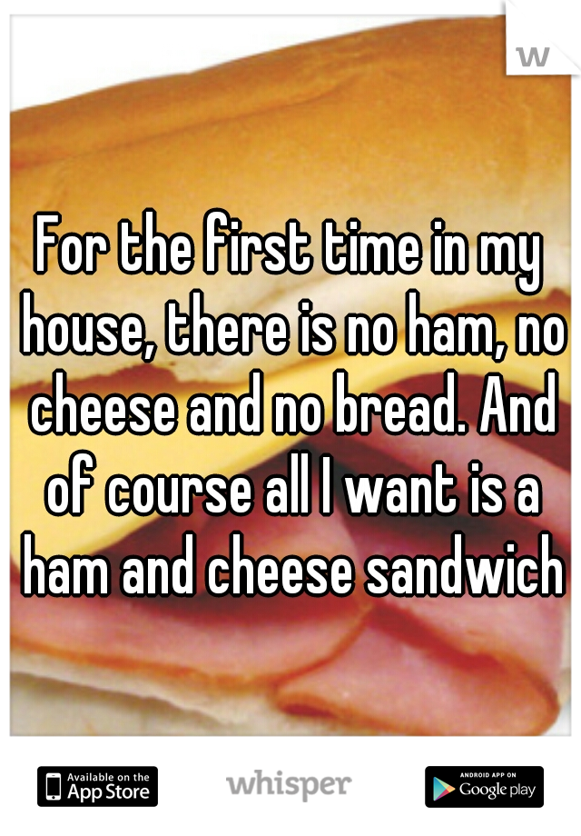 For the first time in my house, there is no ham, no cheese and no bread. And of course all I want is a ham and cheese sandwich