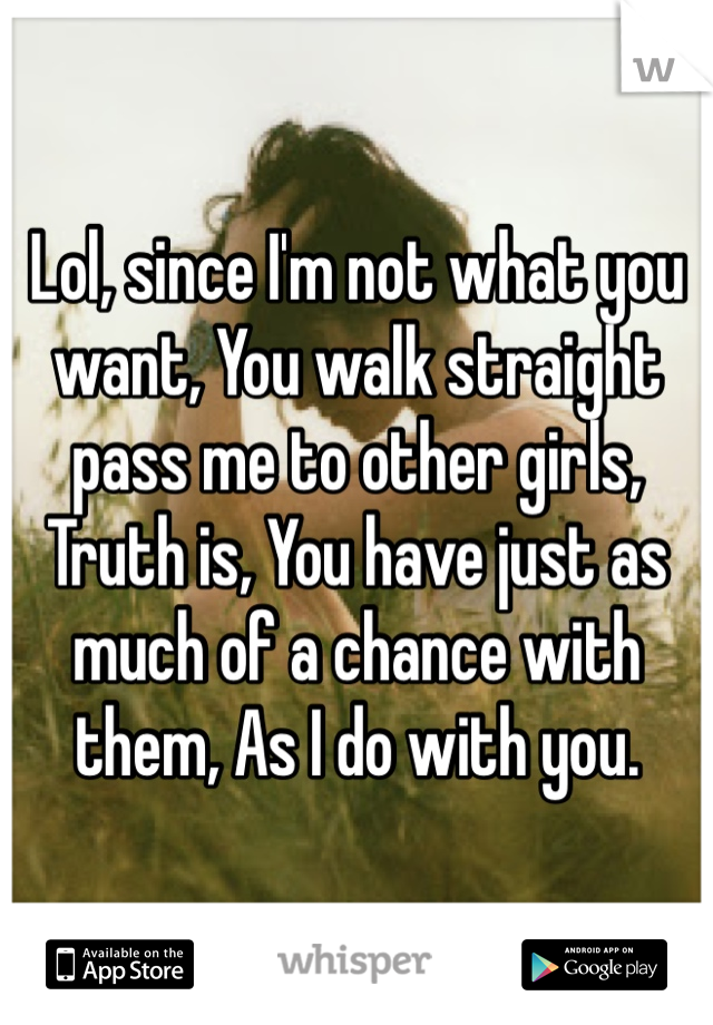 Lol, since I'm not what you want, You walk straight pass me to other girls, Truth is, You have just as much of a chance with them, As I do with you.