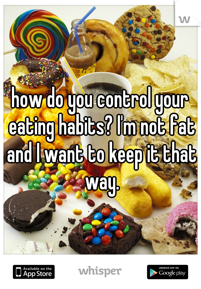 how do you control your eating habits? I'm not fat and I want to keep it that way.