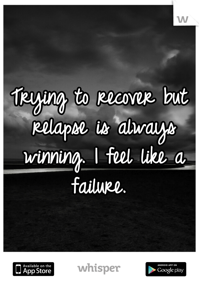 Trying to recover but relapse is always winning. I feel like a failure.