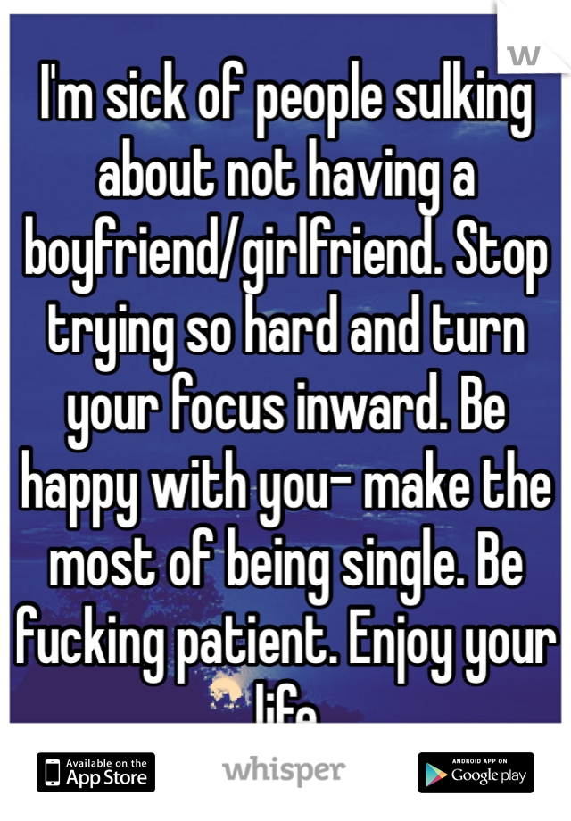 I'm sick of people sulking about not having a boyfriend/girlfriend. Stop trying so hard and turn your focus inward. Be happy with you- make the most of being single. Be fucking patient. Enjoy your life