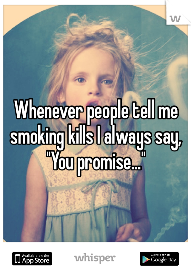 """Whenever people tell me smoking kills I always say, """"You promise..."""""""