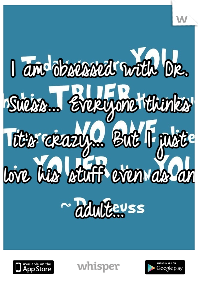 I am obsessed with Dr. Suess... Everyone thinks it's crazy... But I just love his stuff even as an adult...