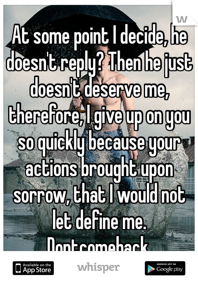 At some point I decide, he doesn't reply? Then he just doesn't deserve me, therefore, I give up on you so quickly because your actions brought upon sorrow, that I would not let define me. Dontcomeback.