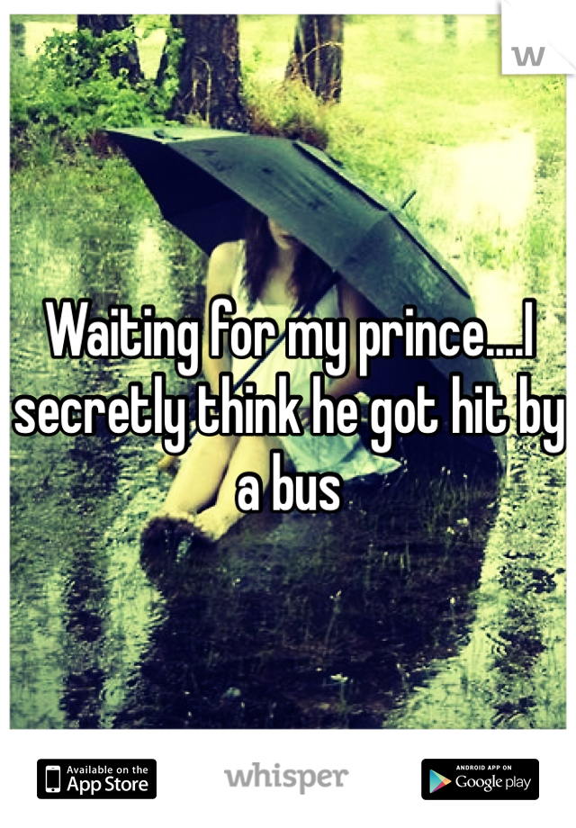 Waiting for my prince....I secretly think he got hit by a bus