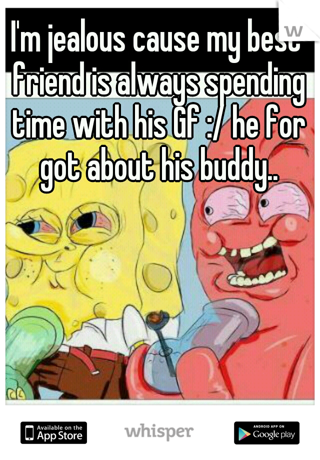 I'm jealous cause my best friend is always spending time with his Gf :/ he for got about his buddy..