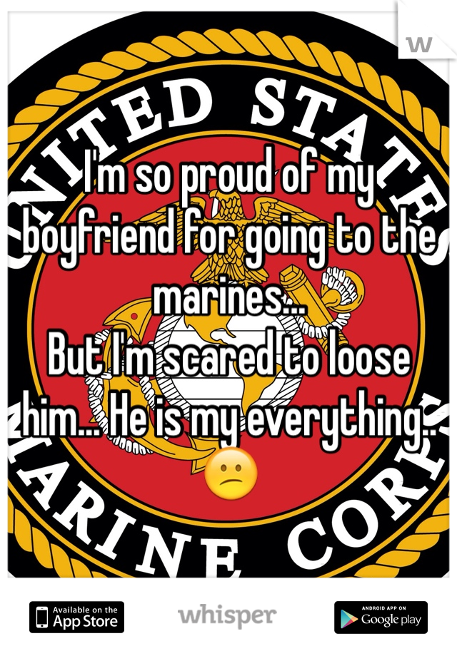 I'm so proud of my boyfriend for going to the marines...  But I'm scared to loose him... He is my everything.. 😕