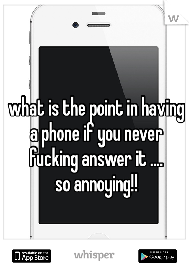 what is the point in having a phone if you never fucking answer it .... so annoying!!
