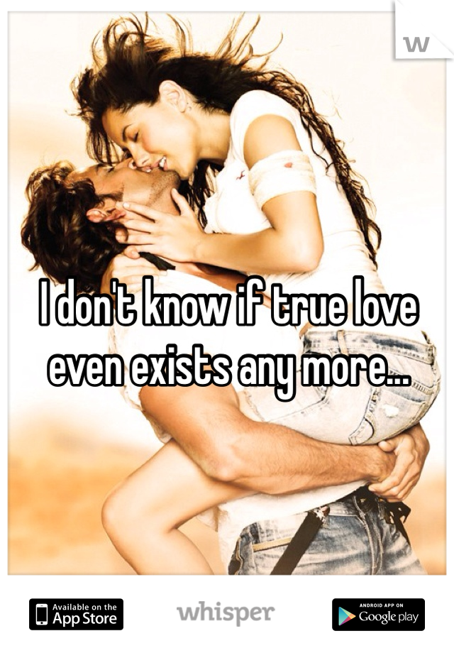 I don't know if true love even exists any more...
