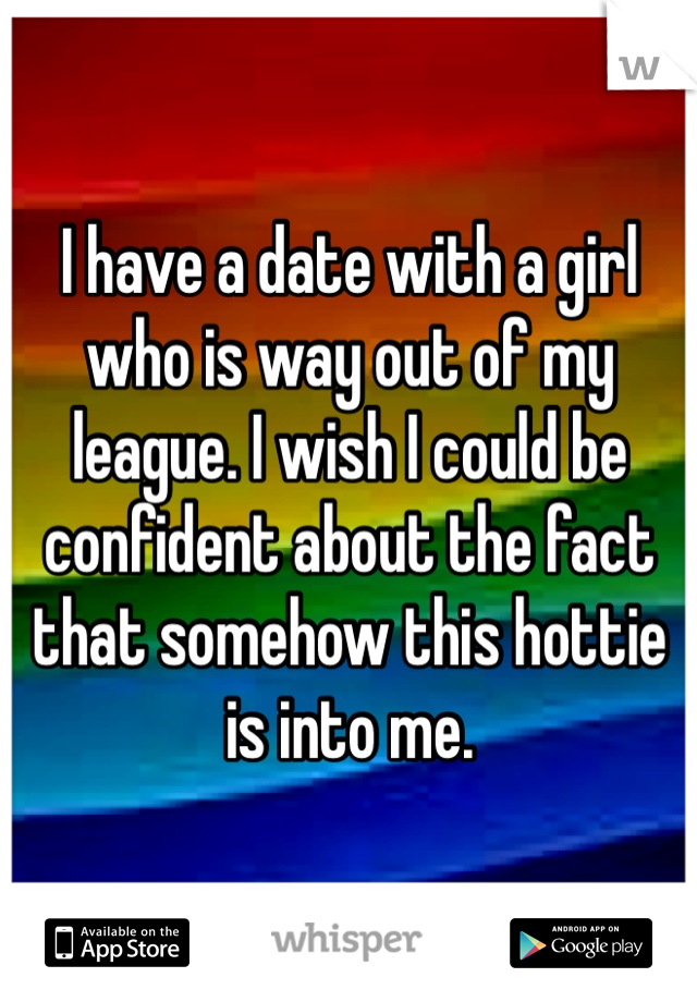 I have a date with a girl who is way out of my league. I wish I could be confident about the fact that somehow this hottie is into me.