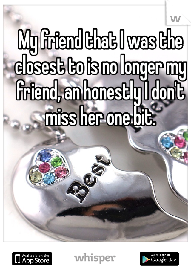 My friend that I was the closest to is no longer my friend, an honestly I don't miss her one bit.