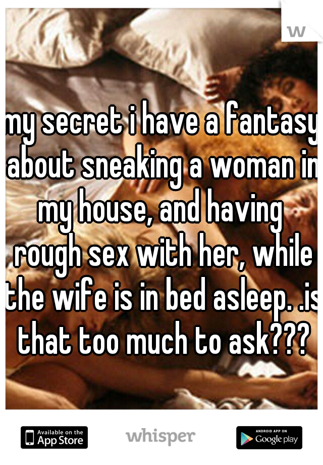my secret i have a fantasy about sneaking a woman in my house, and having  rough sex with her, while the wife is in bed asleep. .is that too much to ask???