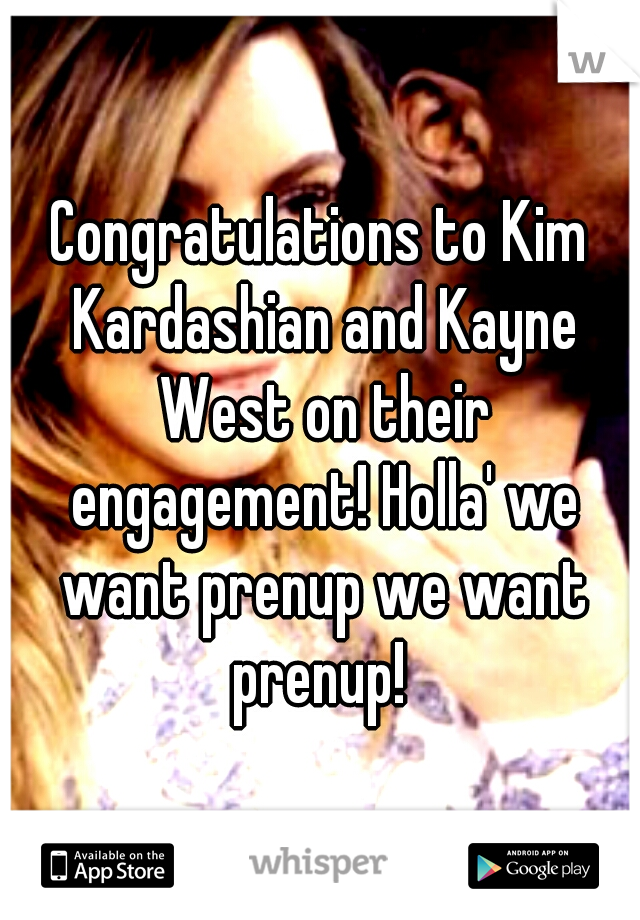 Congratulations to Kim Kardashian and Kayne West on their engagement! Holla' we want prenup we want prenup!