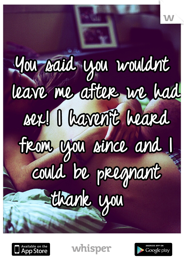 You said you wouldnt leave me after we had sex! I haven't heard from you since and I could be pregnant thank you