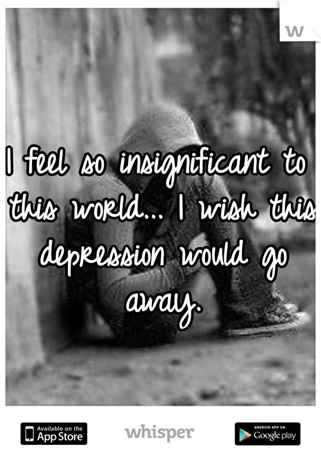 I feel so insignificant to this world... I wish this depression would go away.