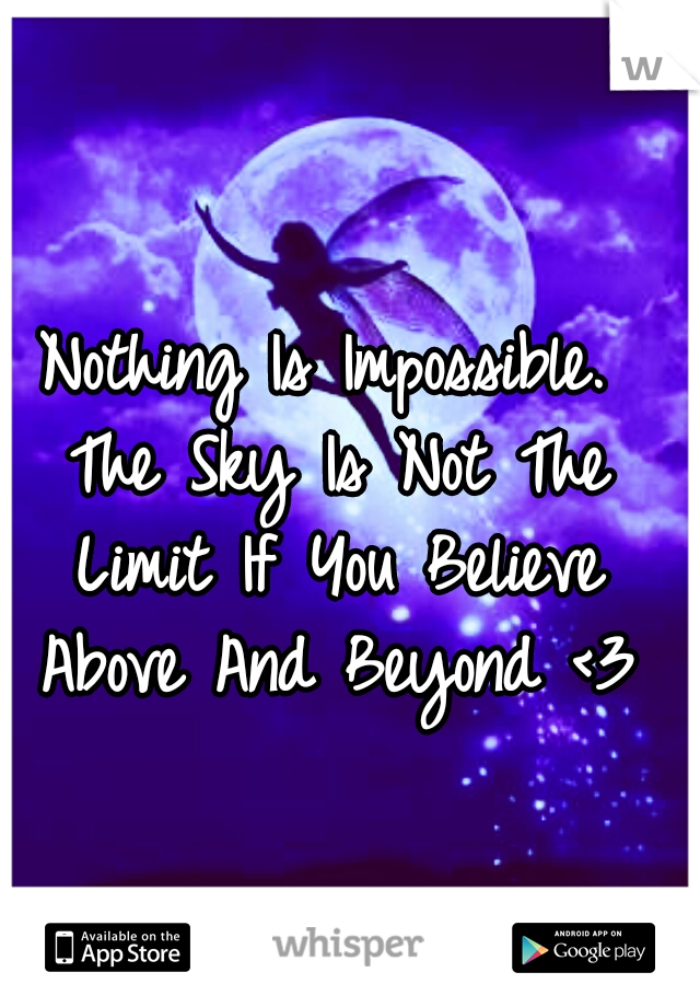 Nothing Is Impossible.  The Sky Is Not The Limit If You Believe Above And Beyond <3