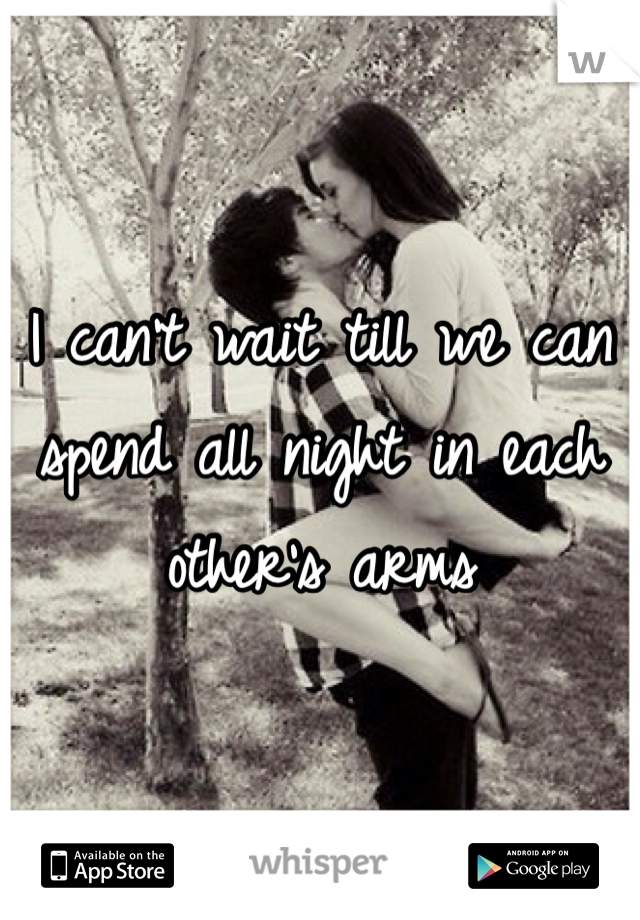 I can't wait till we can spend all night in each other's arms