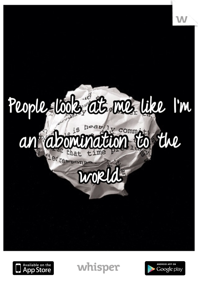 People look at me like I'm an abomination to the world