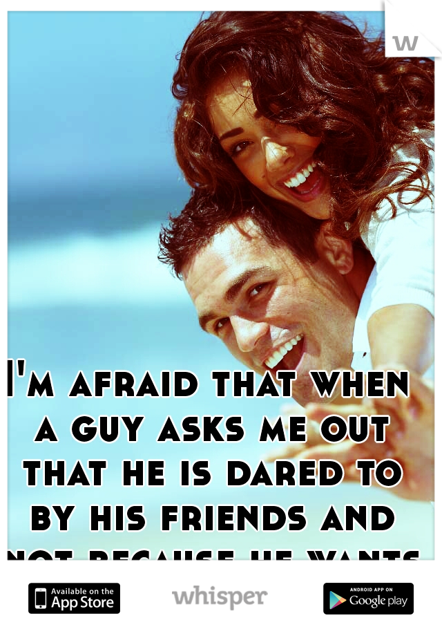 I'm afraid that when a guy asks me out that he is dared to by his friends and not because he wants too
