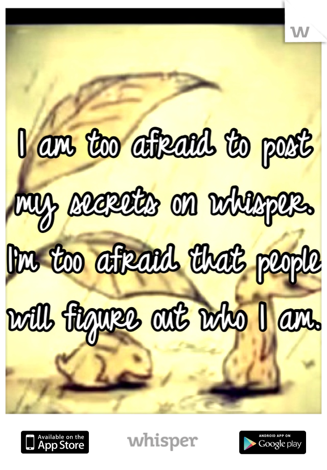 I am too afraid to post my secrets on whisper. I'm too afraid that people will figure out who I am.