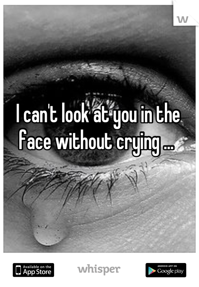 I can't look at you in the face without crying ...
