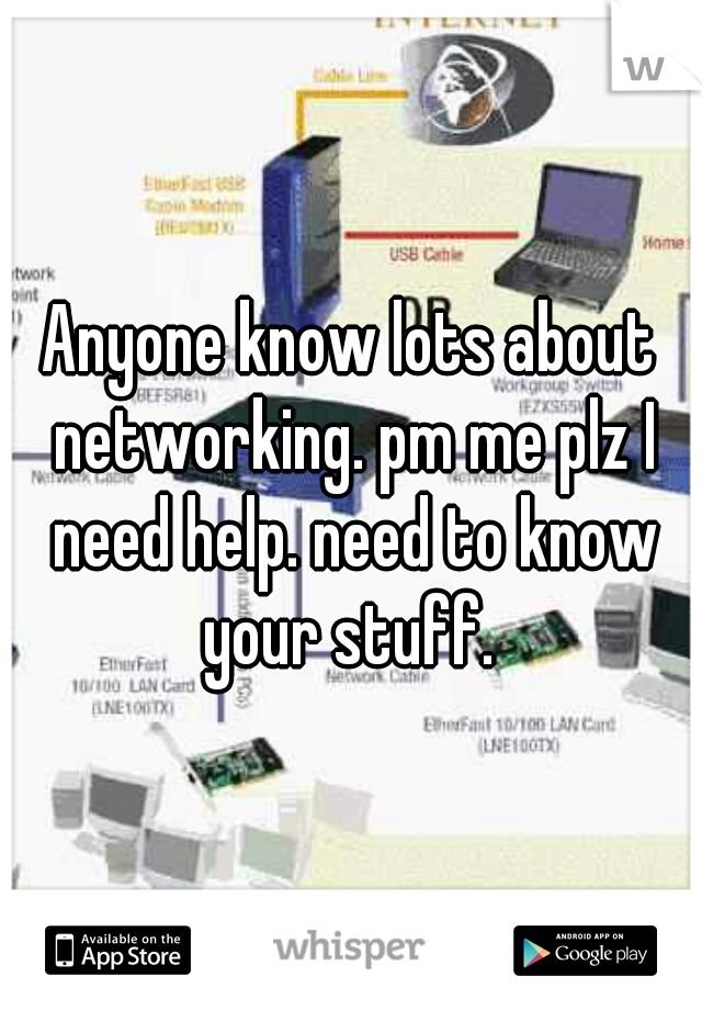 Anyone know lots about networking. pm me plz I need help. need to know your stuff.