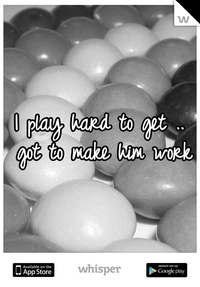 I play hard to get .. got to make him work