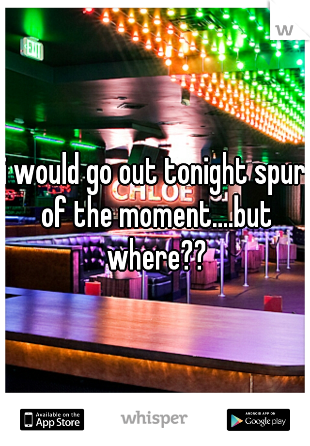 i would go out tonight spur of the moment....but where??