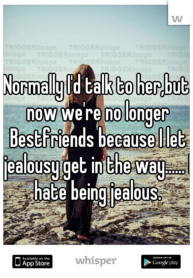 Normally I'd talk to her,but now we're no longer Bestfriends because I let jealousy get in the way...... I hate being jealous.