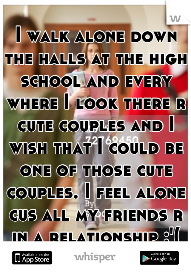 I walk alone down the halls at the high school and every where I look there r cute couples and I wish that I could be one of those cute couples. I feel alone cus all my friends r in a relationship :'(